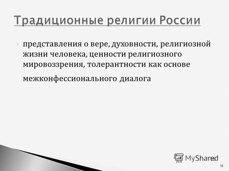16 Традиционные религии России Традиционные религии России представления о вере, духовности, религиозной жизни человека, ценности религиозного мировоззрения, толерантности как основе межконфессионального диалога