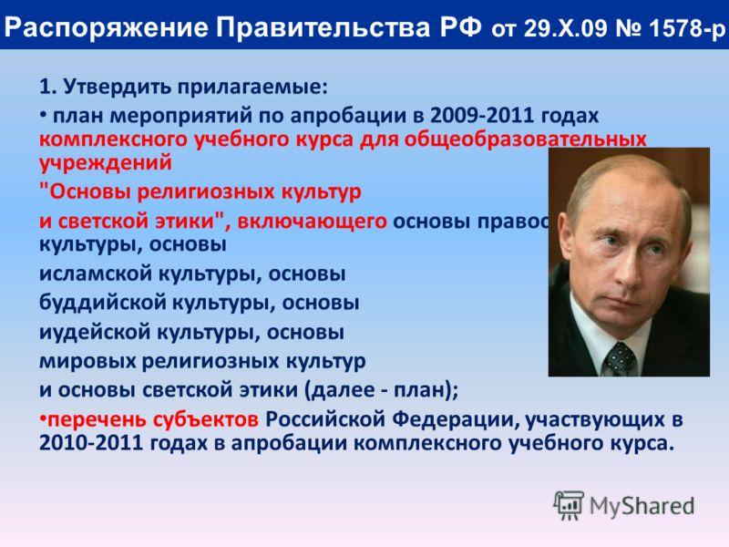 Распоряжение Правительства РФ от 29.X.09 1578-р 1. Утвердить прилагаемые: план мероприятий по апробации в 2009-2011 годах комплексного учебного курса для общеобразовательных учреждений