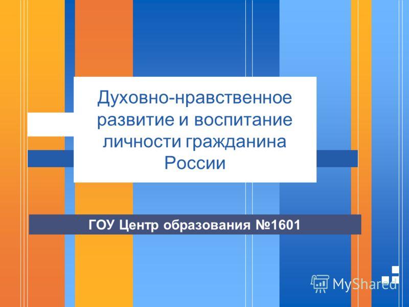 Духовно-нравственное развитие и воспитание личности гражданина России ГОУ Центр образования 1601
