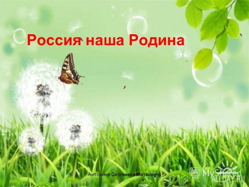 Россия наша Родина Антонина Сергеевна Матвиенко