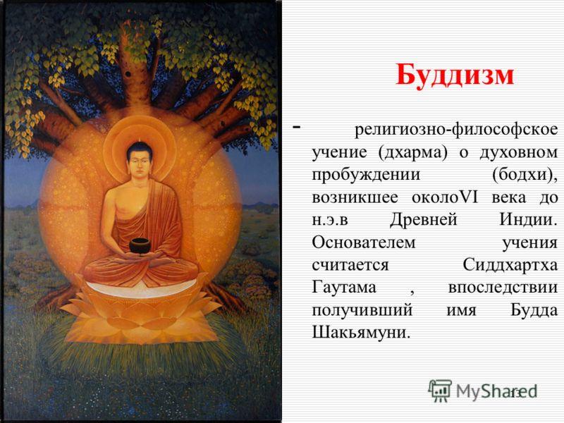 Буддизм - религиозно-философское учение (дхарма) о духовном пробуждении (бодхи), возникшее околоVI века до н.э.в Древней Индии. Основателем учения считается Сиддхартха Гаутама, впоследствии получивший имя Будда Шакьямуни. 13