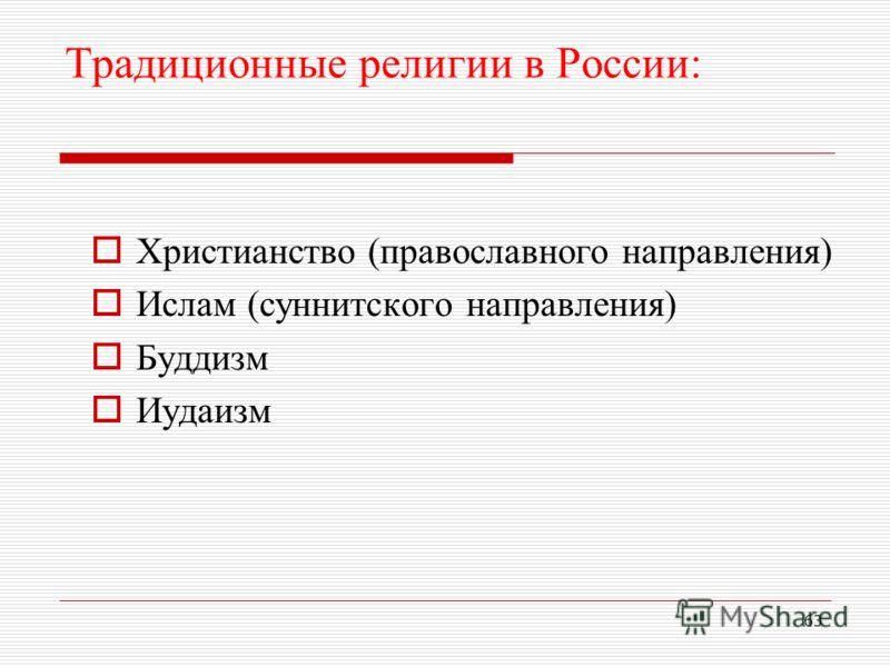 Традиционные религии в России: Христианство (православного направления) Ислам (суннитского направления) Буддизм Иудаизм 63