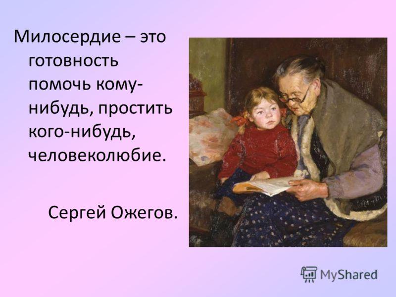 Милосердие – это готовность помочь кому- нибудь, простить кого-нибудь, человеколюбие. Сергей Ожегов.