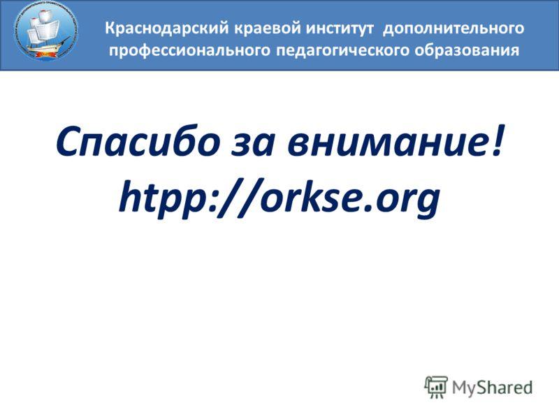 Краснодарский краевой институт дополнительного профессионального педагогического образования Спасибо за внимание! htpp://orkse.org