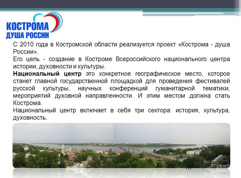 С 2010 года в Костромской области реализуется проект «Кострома - душа России». Его цель - создание в Костроме Всероссийского национального центра истории, духовности и культуры. Национальный центр это конкретное географическое место, которое станет г