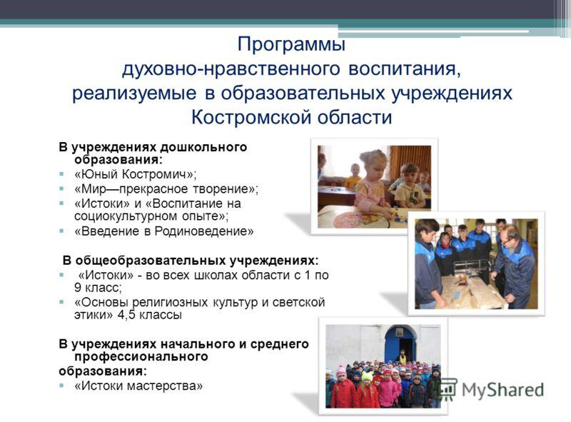 В учреждениях дошкольного образования: «Юный Костромич»; «Мирпрекрасное творение»; «Истоки» и «Воспитание на социокультурном опыте»; «Введение в Родиноведение» В общеобразовательных учреждениях: «Истоки» - во всех школах области с 1 по 9 класс; «Осно