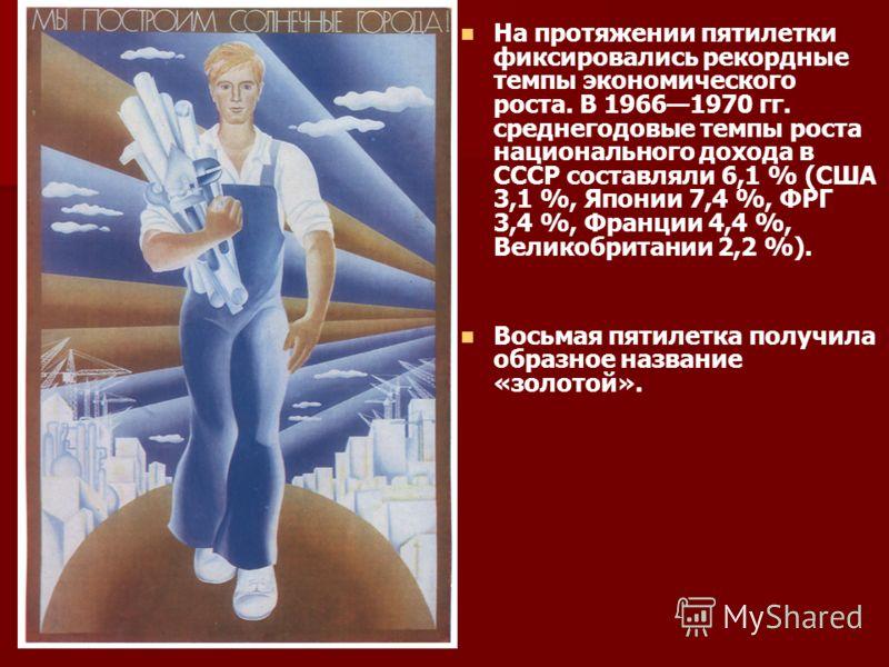 На протяжении пятилетки фиксировались рекордные темпы экономического роста. В 19661970 гг. среднегодовые темпы роста национального дохода в СССР составляли 6,1 % (США 3,1 %, Японии 7,4 %, ФРГ 3,4 %, Франции 4,4 %, Великобритании 2,2 %). Восьмая пятил