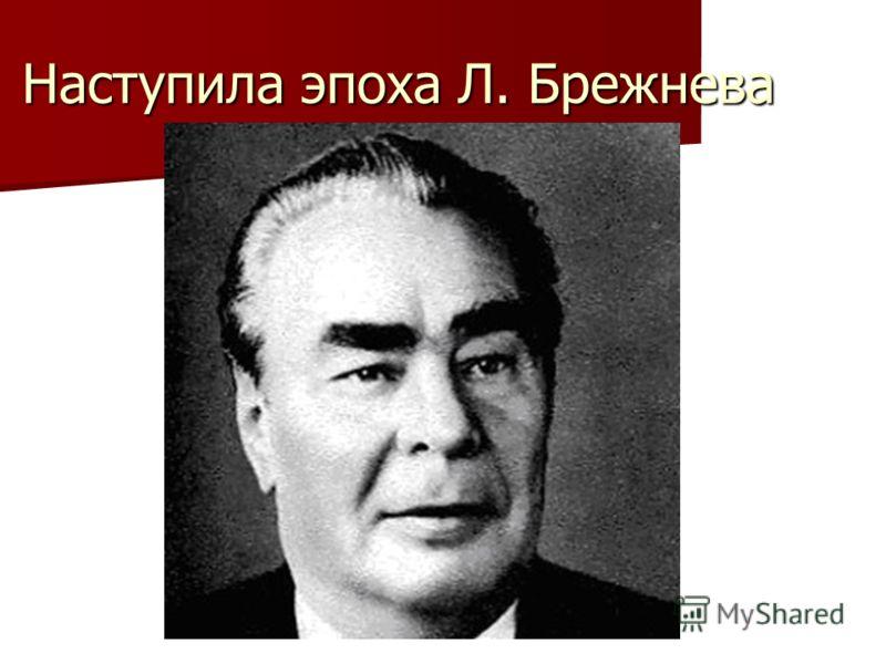 Наступила эпоха Л. Брежнева