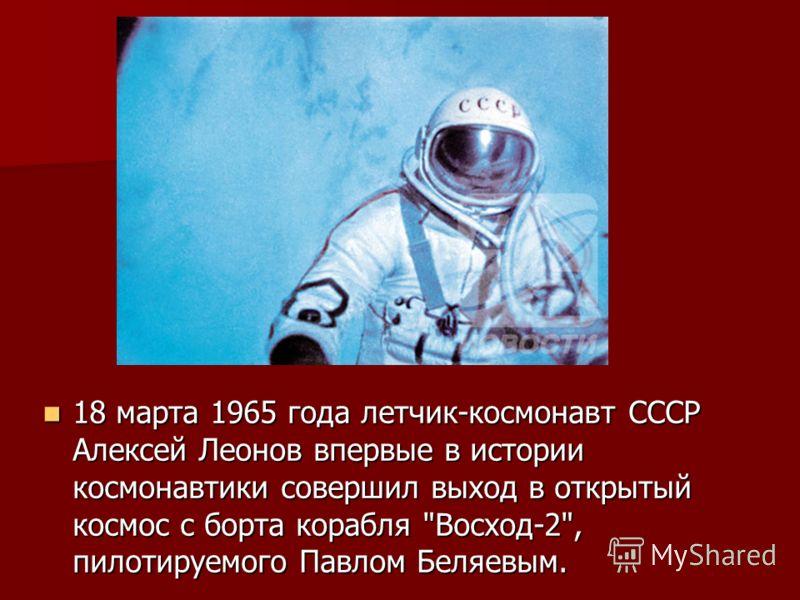 18 марта 1965 года летчик-космонавт СССР Алексей Леонов впервые в истории космонавтики совершил выход в открытый космос с борта корабля