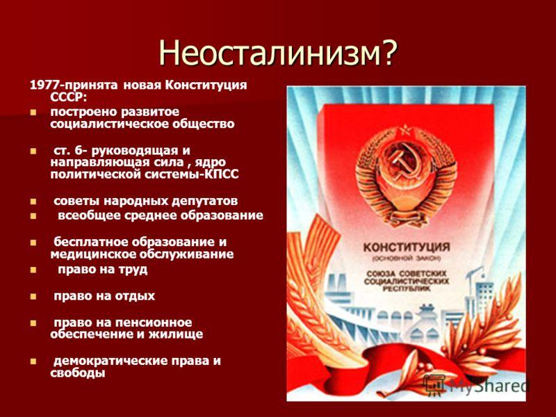 Неосталинизм? 1977-принята новая Конституция СССР: построено развитое социалистическое общество ст. 6- руководящая и направляющая сила, ядро политической системы-КПСС советы народных депутатов всеобщее среднее образование бесплатное образование и мед