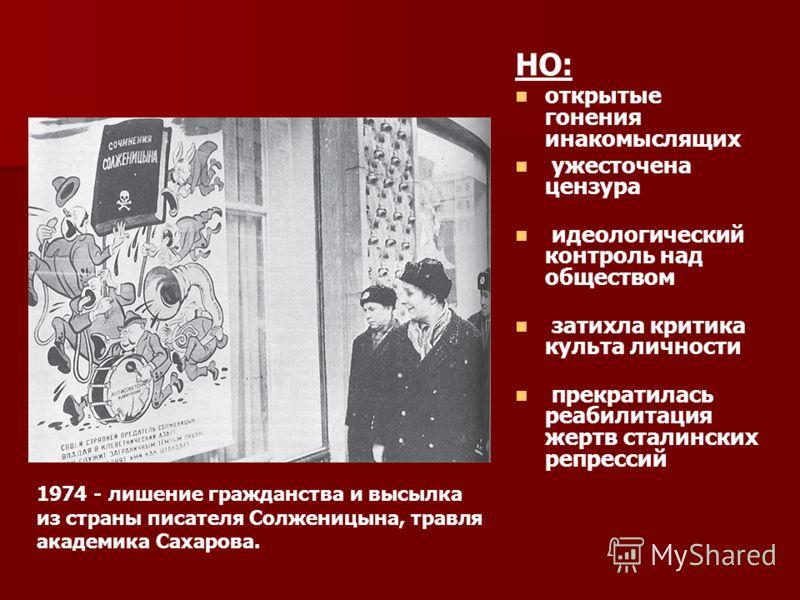НО: открытые гонения инакомыслящих ужесточена цензура идеологический контроль над обществом затихла критика культа личности прекратилась реабилитация жертв сталинских репрессий 1974 - лишение гражданства и высылка из страны писателя Солженицына, трав