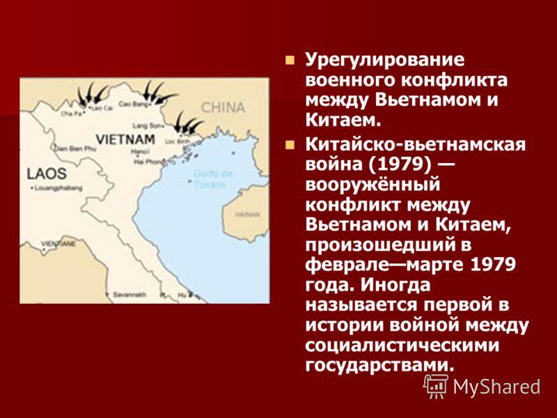Урегулирование военного конфликта между Вьетнамом и Китаем. Китайско-вьетнамская война (1979) вооружённый конфликт между Вьетнамом и Китаем, произошедший в февралемарте 1979 года. Иногда называется первой в истории войной между социалистическими госу