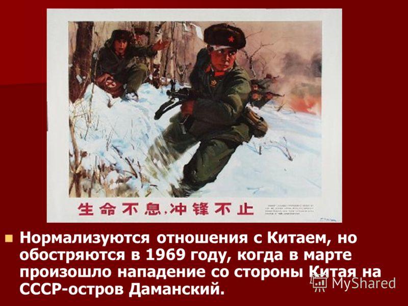 Нормализуются отношения с Китаем, но обостряются в 1969 году, когда в марте произошло нападение со стороны Китая на СССР-остров Даманский.