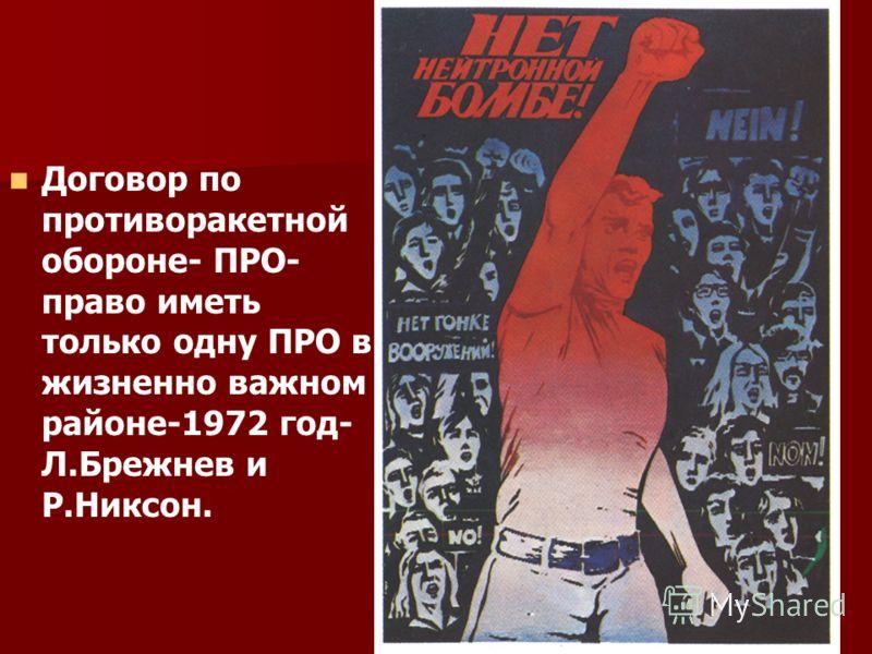 Договор по противоракетной обороне- ПРО- право иметь только одну ПРО в жизненно важном районе-1972 год- Л.Брежнев и Р.Никсон.