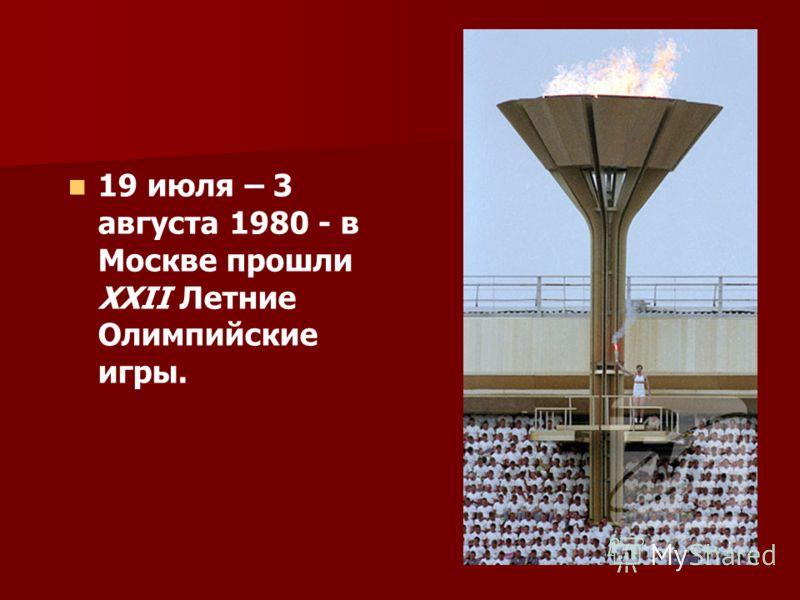 19 июля – 3 августа 1980 - в Москве прошли XXII Летние Олимпийские игры.