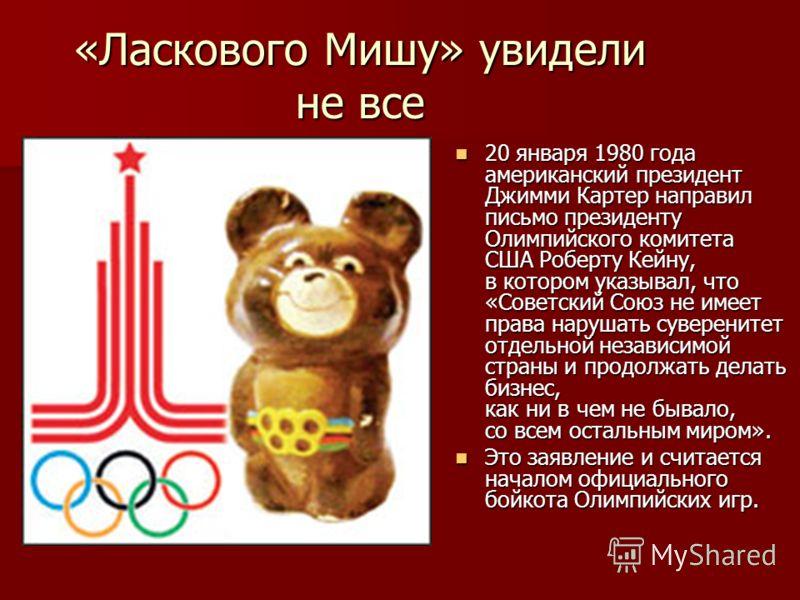 «Ласкового Мишу» увидели не все 20 января 1980 года американский президент Джимми Картер направил письмо президенту Олимпийского комитета США Роберту Кейну, в котором указывал, что «Советский Союз не имеет права нарушать суверенитет отдельной независ