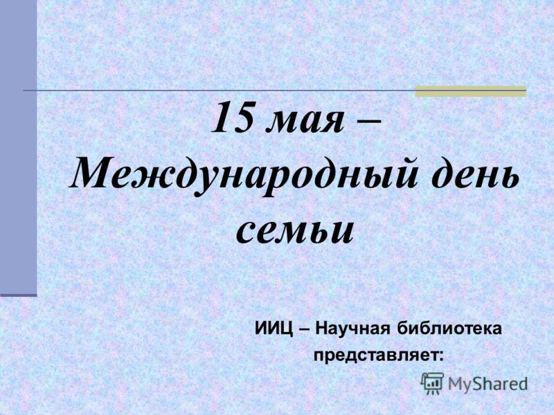 15 мая – Международный день семьи ИИЦ – Научная библиотека представляет: