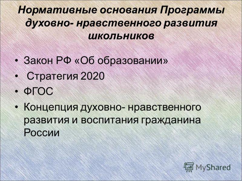 Нормативные основания Программы духовно- нравственного развития школьников Закон РФ «Об образовании» Стратегия 2020 ФГОС Концепция духовно- нравственного развития и воспитания гражданина России