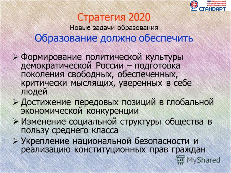 Стратегия 2020 Новые задачи образования Образование должно обеспечить Формирование политической культуры демократической России – подготовка поколения свободных, обеспеченных, критически мыслящих, уверенных в себе людей Достижение передовых позиций в