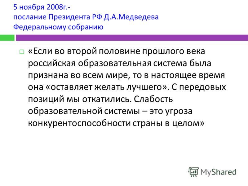 5 ноября 2008 г.- послание Президента РФ Д. А. Медведева Федеральному собранию « Если во второй половине прошлого века российская образовательная система была признана во всем мире, то в настоящее время она « оставляет желать лучшего ». С передовых п