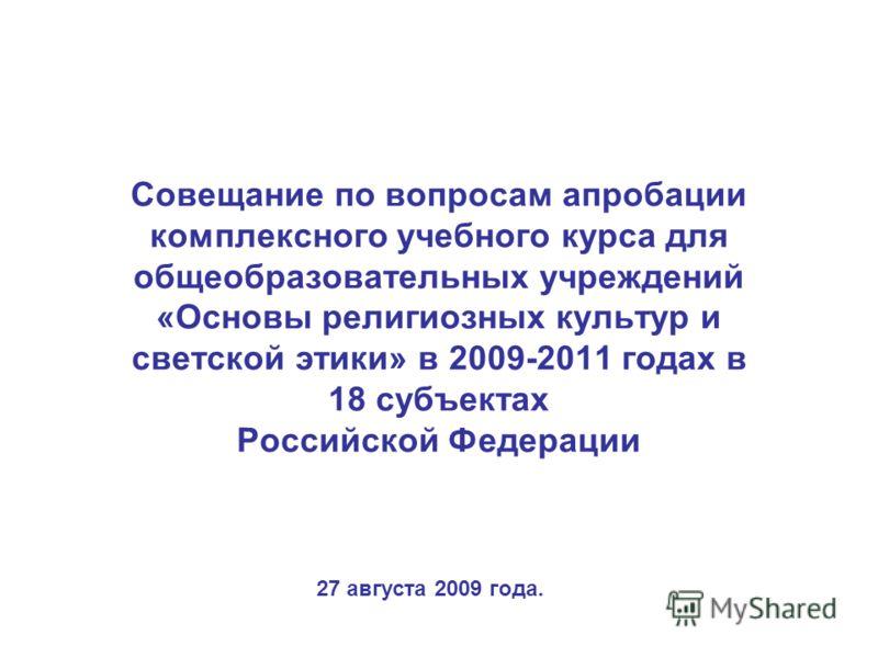 Совещание по вопросам апробации комплексного учебного курса для общеобразовательных учреждений «Основы религиозных культур и светской этики» в 2009-2011 годах в 18 субъектах Российской Федерации 27 августа 2009 года.