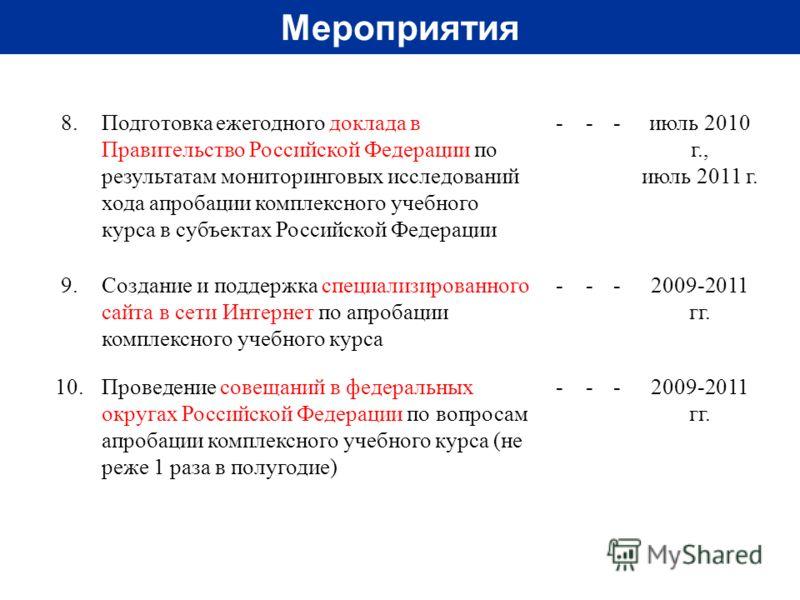 Мероприятия 8. Подготовка ежегодного доклада в Правительство Российской Федерации по результатам мониторинговых исследований хода апробации комплексного учебного курса в субъектах Российской Федерации ---июль 2010 г., июль 2011 г. 9. Создание и подде