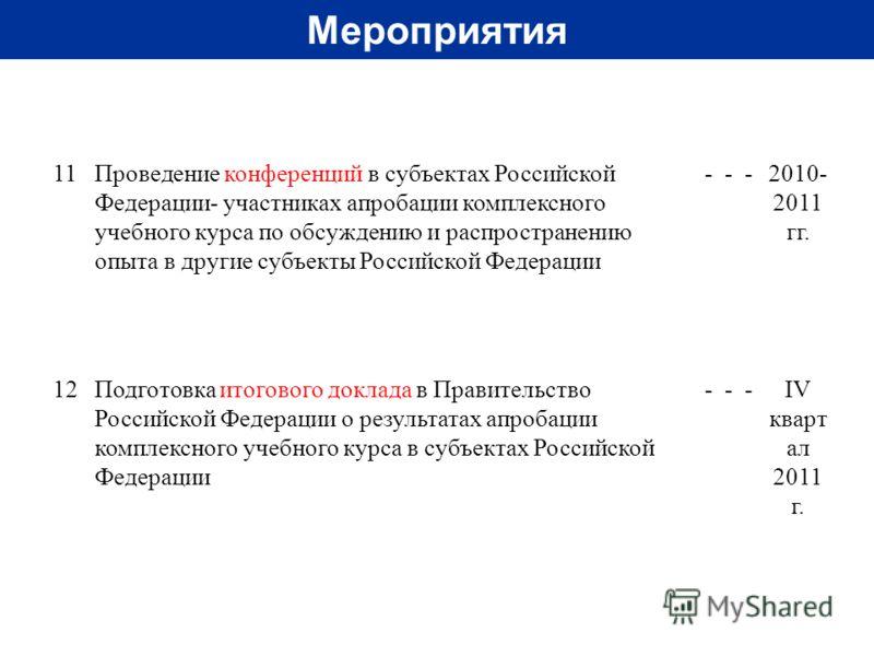 Мероприятия 11 Проведение конференций в субъектах Российской Федерации- участниках апробации комплексного учебного курса по обсуждению и распространению опыта в другие субъекты Российской Федерации ---2010- 2011 гг. 12 Подготовка итогового доклада в