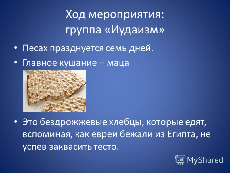 Ход мероприятия: группа «Иудаизм» Песах празднуется семь дней. Главное кушание – маца Это бездрожжевые хлебцы, которые едят, вспоминая, как евреи бежали из Египта, не успев заквасить тесто.