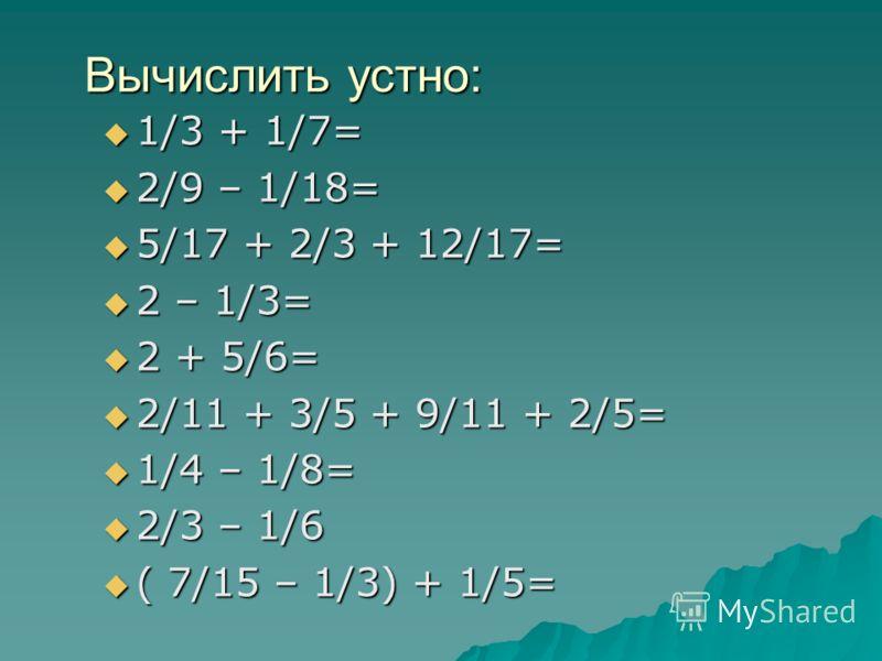 Вычислить устно: 1/3 + 1/7= 1/3 + 1/7= 2/9 – 1/18= 2/9 – 1/18= 5/17 + 2/3 + 12/17= 5/17 + 2/3 + 12/17= 2 – 1/3= 2 – 1/3= 2 + 5/6= 2 + 5/6= 2/11 + 3/5 + 9/11 + 2/5= 2/11 + 3/5 + 9/11 + 2/5= 1/4 – 1/8= 1/4 – 1/8= 2/3 – 1/6 2/3 – 1/6 ( 7/15 – 1/3) + 1/5