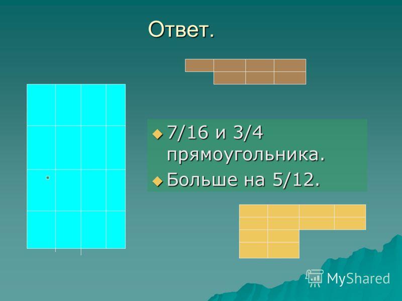 Ответ. 7/16 и 3/4 прямоугольника. 7/16 и 3/4 прямоугольника. Больше на 5/12. Больше на 5/12.