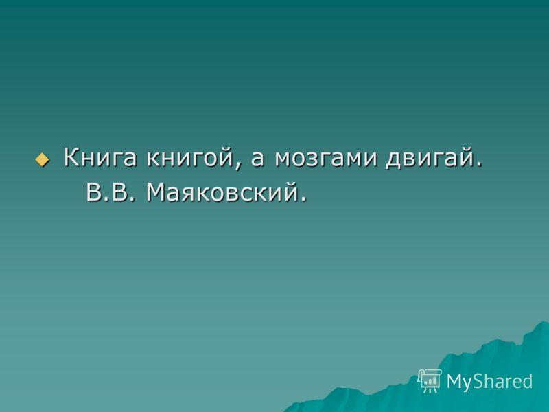 Книга книгой, а мозгами двигай. Книга книгой, а мозгами двигай. В.В. Маяковский. В.В. Маяковский.