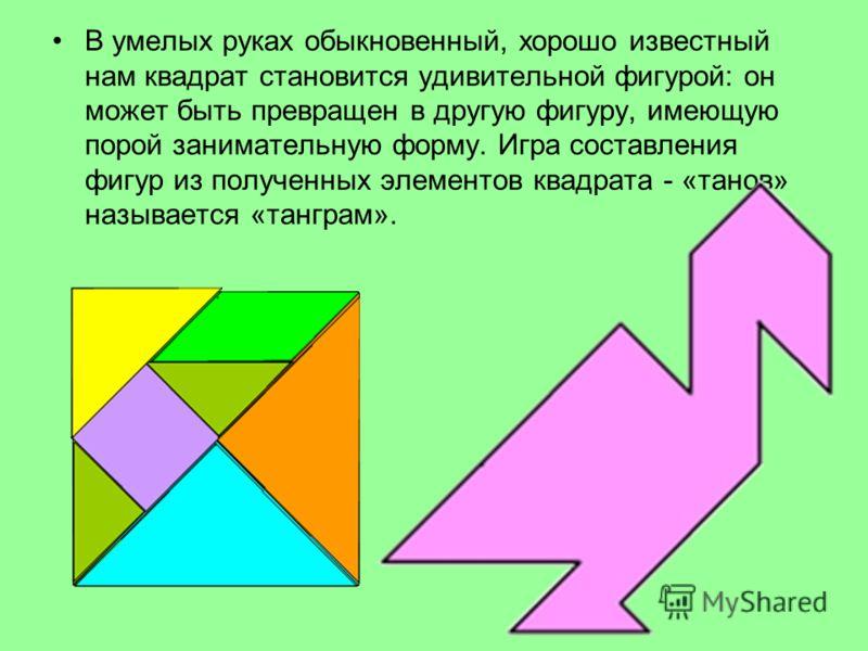 В умелых руках обыкновенный, хорошо известный нам квадрат становится удивительной фигурой: он может быть превращен в другую фигуру, имеющую порой занимательную форму. Игра составления фигур из полученных элементов квадрата - «танов» называется «тангр