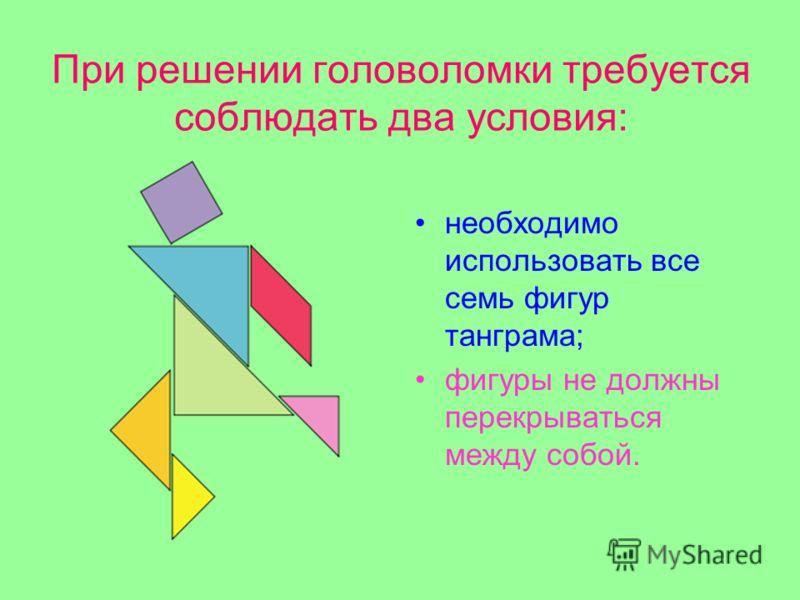 При решении головоломки требуется соблюдать два условия: необходимо использовать все семь фигур танграма; фигуры не должны перекрываться между собой.