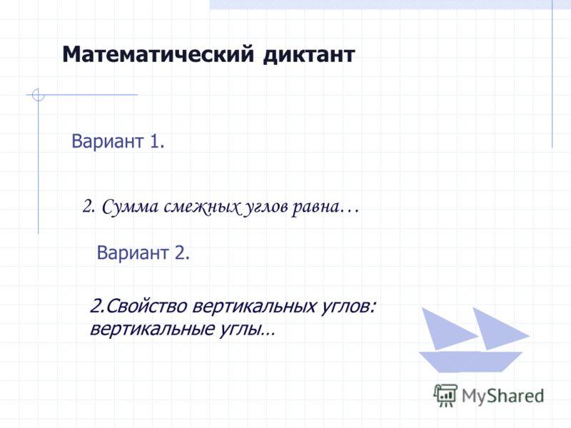 Математический диктант Вариант 1. 2. Сумма смежных углов равна… Вариант 2. 2.Свойство вертикальных углов: вертикальные углы…