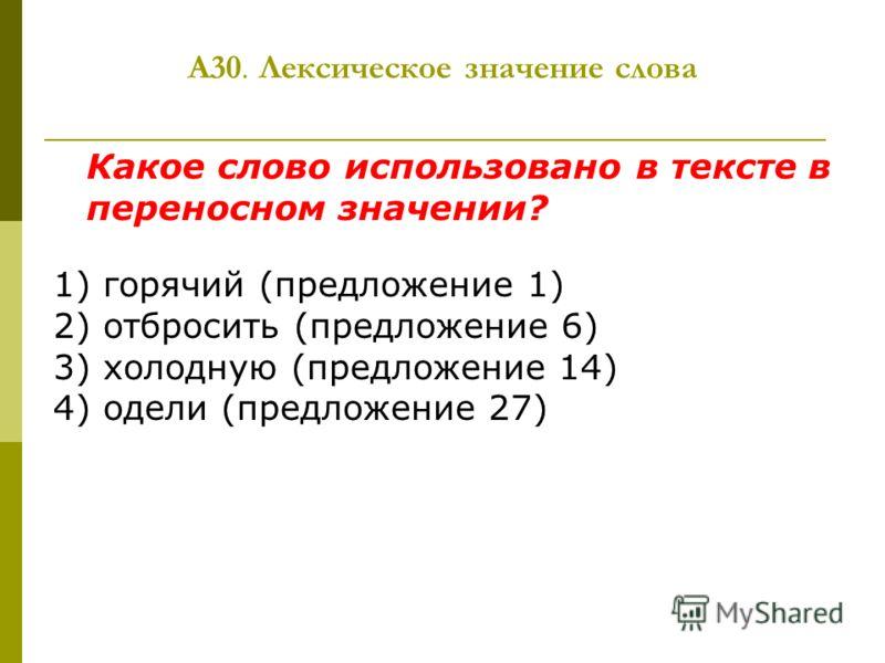 А30. Лексическое значение слова Какое слово использовано в тексте в переносном значении? 1) горячий (предложение 1) 2) отбросить (предложение 6) 3) холодную (предложение 14) 4) одели (предложение 27)