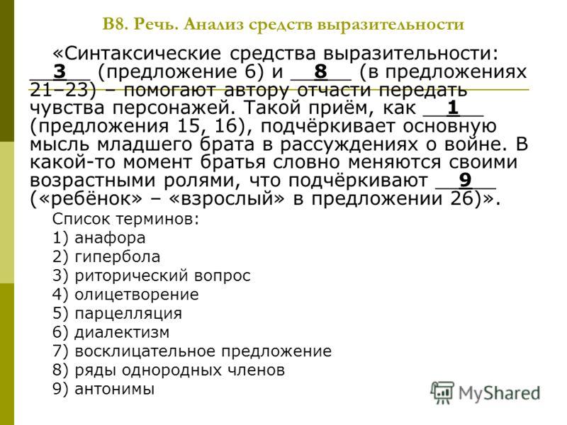 В8. Речь. Анализ средств выразительности «Синтаксические средства выразительности: __3__ (предложение 6) и __8__ (в предложениях 21–23) – помогают автору отчасти передать чувства персонажей. Такой приём, как __1__ (предложения 15, 16), подчёркивает о