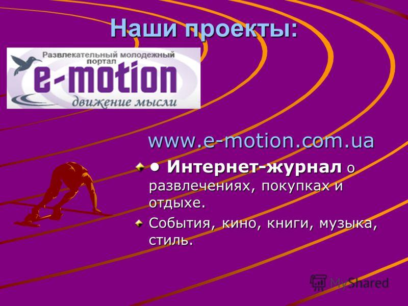 Наши проекты: www.e-motion.com.ua www.e-motion.com.ua Интернет-журнал о развлечениях, покупках и отдыхе. Интернет-журнал о развлечениях, покупках и отдыхе. События, кино, книги, музыка, стиль.