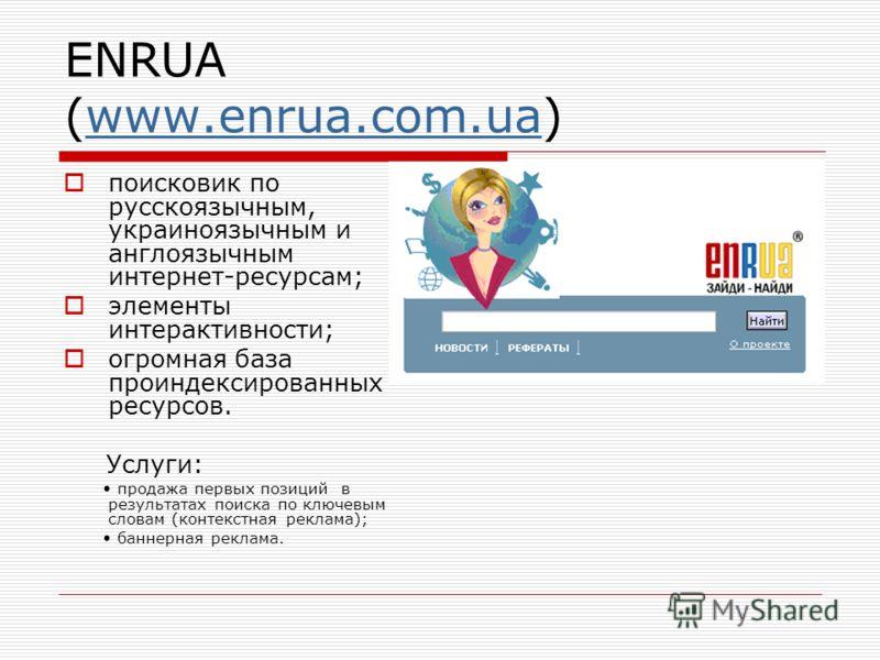 ENRUA (www.enrua.com.ua)www.enrua.com.ua поисковик по русскоязычным, украиноязычным и англоязычным интернет-ресурсам; элементы интерактивности; огромная база проиндексированных ресурсов. Услуги: продажа первых позиций в результатах поиска по ключевым