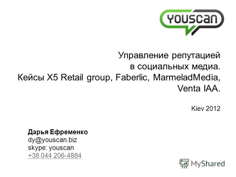 Дарья Ефременко dy@youscan.biz skype: youscan +38 044 206-4884 +38 044 206-4884 Управление репутацией в социальных медиа. Кейсы X5 Retail group, Faberlic, MarmeladMedia, Venta IAA. Kiev 2012