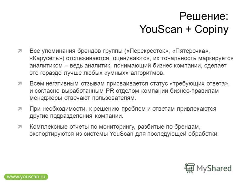 Решение: YouScan + Copiny Все упоминания брендов группы («Перекресток», «Пятерочка», «Карусель») отслеживаются, оцениваются, их тональность маркируется аналитиком – ведь аналитик, понимающий бизнес компании, сделает это гораздо лучше любых «умных» ал