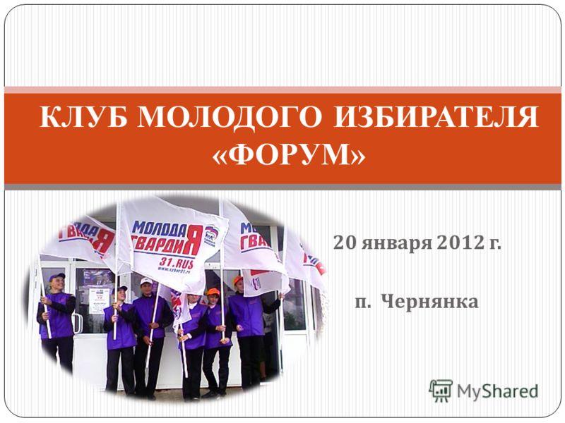 20 января 2012 г. п. Чернянка КЛУБ МОЛОДОГО ИЗБИРАТЕЛЯ «ФОРУМ»