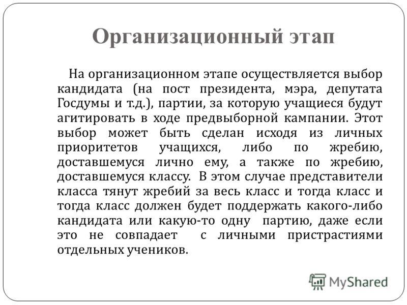 Организационный этап На организационном этапе осуществляется выбор кандидата ( на пост президента, мэра, депутата Госдумы и т. д.), партии, за которую учащиеся будут агитировать в ходе предвыборной кампании. Этот выбор может быть сделан исходя из лич