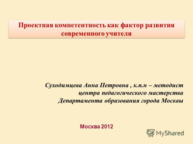 Москва 2012 Проектная компетентность как фактор развития современного учителя Суходимцева Анна Петровна, к.п.н – методист центра педагогического мастерства Департамента образования города Москвы