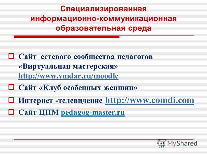 Специализированная информационно-коммуникационная образовательная среда Сайт сетевого сообщества педагогов «Виртуальная мастерская» http://www.vmdar.ru/moodle http://www.vmdar.ru/moodle Сайт «Клуб особенных женщин» Интернет -телевидение http://www.co
