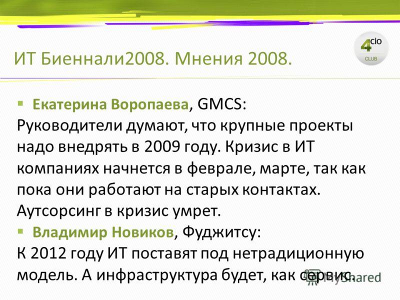 ИТ Биеннали2008. Мнения 2008. Екатерина Воропаева, GMCS: Руководители думают, что крупные проекты надо внедрять в 2009 году. Кризис в ИТ компаниях начнется в феврале, марте, так как пока они работают на старых контактах. Аутсорсинг в кризис умрет. Вл