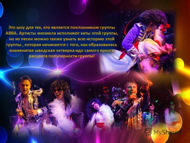 Это шоу для тех, кто является поклонником группы ABBA. Артисты мюзикла исполняют хиты этой группы, но из песен можно также узнать всю историю этой группы, которая начинается с того, как образовалась знаменитая шведская четверка идо самого яркого расц