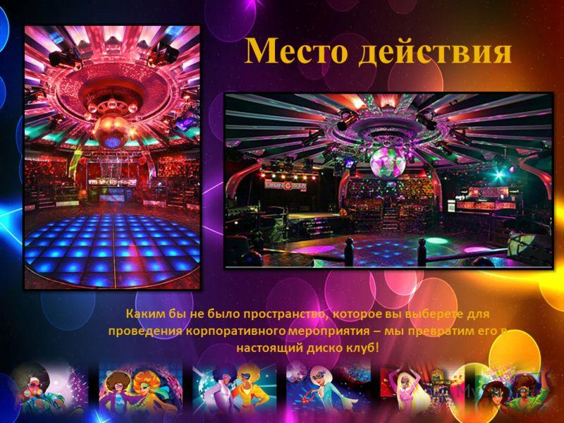 Место действия Каким бы не было пространство, которое вы выберете для проведения корпоративного мероприятия – мы превратим его в настоящий диско клуб!