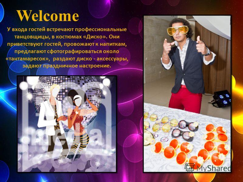 Welcome У входа гостей встречают профессиональные танцовщицы, в костюмах «Диско». Они приветствуют гостей, провожают к напиткам, предлагают сфотографироваться около «тантамаресок», раздают диско - аксессуары, задают праздничное настроение.