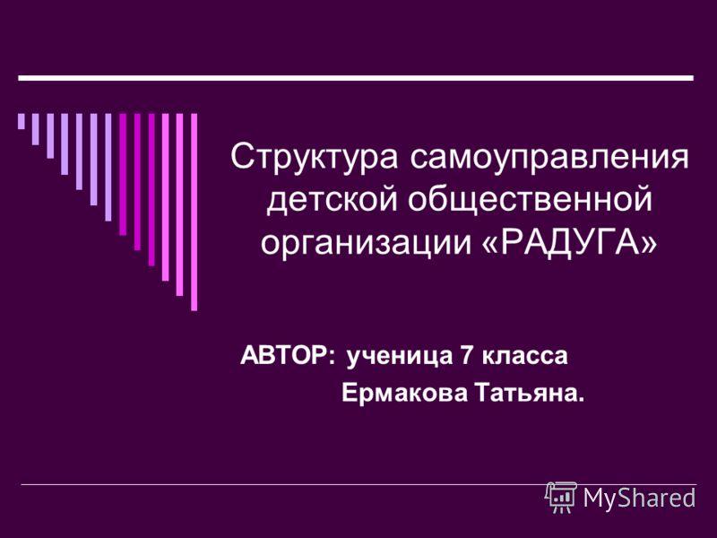 Структура самоуправления детской общественной организации «РАДУГА» АВТОР: ученица 7 класса Ермакова Татьяна.