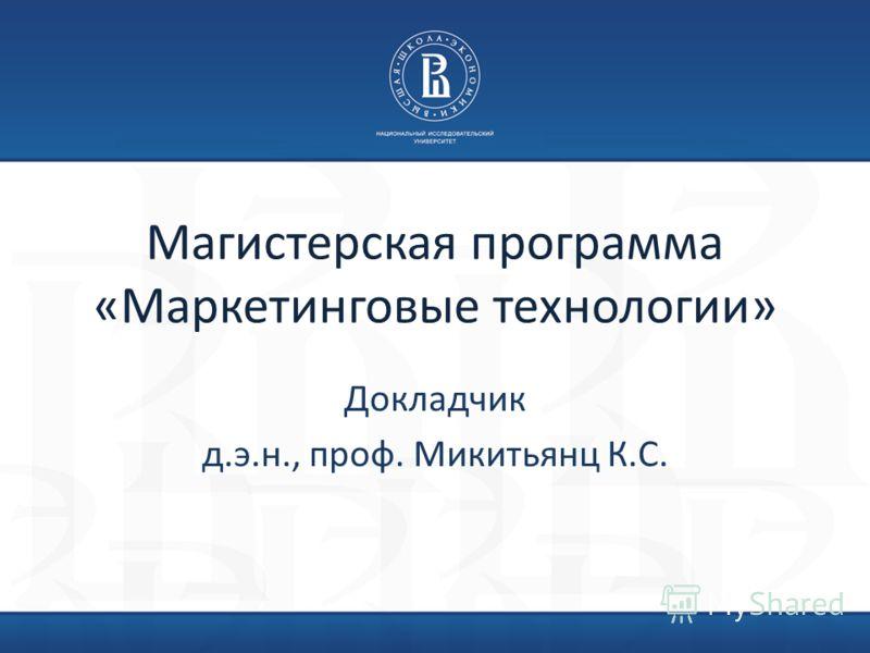 Магистерская программа «Маркетинговые технологии» Докладчик д.э.н., проф. Микитьянц К.С.